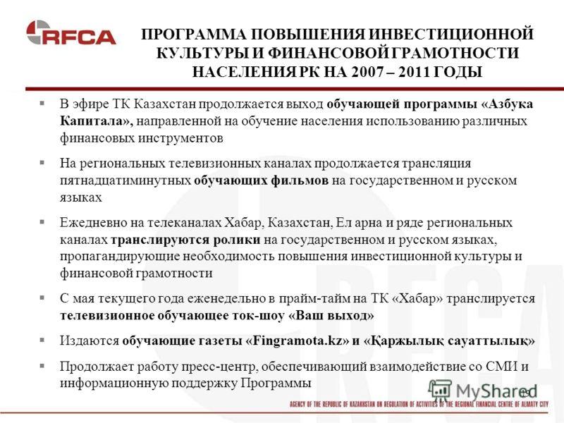 19 ПРОГРАММА ПОВЫШЕНИЯ ИНВЕСТИЦИОННОЙ КУЛЬТУРЫ И ФИНАНСОВОЙ ГРАМОТНОСТИ НАСЕЛЕНИЯ РК НА 2007 – 2011 ГОДЫ В эфире ТК Казахстан продолжается выход обучающей программы «Азбука Капитала», направленной на обучение населения использованию различных финансо
