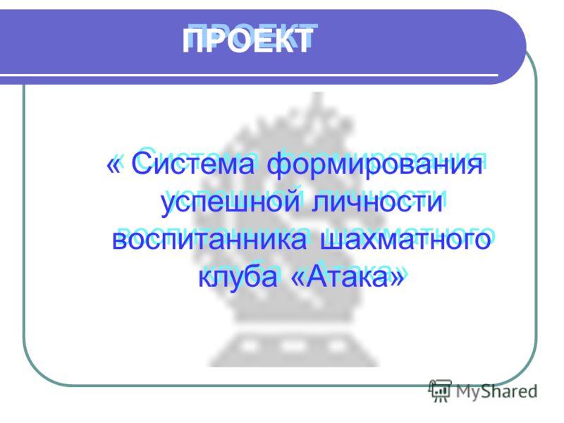ПРОЕКТ « Система формирования успешной личности воспитанника шахматного клуба «Атака»