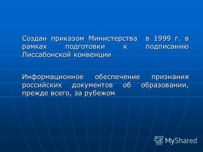 Создан приказом Министерства в 1999 г. в рамках подготовки к подписанию Лиссабонской конвенции Информационное обеспечение признания российских документов об образовании, прежде всего, за рубежом