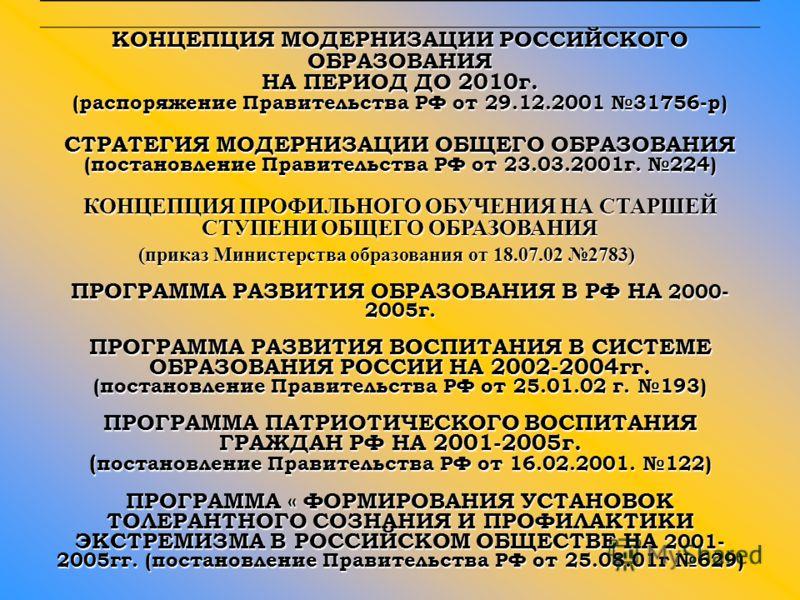 КОНЦЕПЦИЯ МОДЕРНИЗАЦИИ РОССИЙСКОГО ОБРАЗОВАНИЯ НА ПЕРИОД ДО 2010г. (распоряжение Правительства РФ от 29.12.2001 31756-р) СТРАТЕГИЯ МОДЕРНИЗАЦИИ ОБЩЕГО ОБРАЗОВАНИЯ (постановление Правительства РФ от 23.03.2001г. 224) КОНЦЕПЦИЯ ПРОФИЛЬНОГО ОБУЧЕНИЯ НА