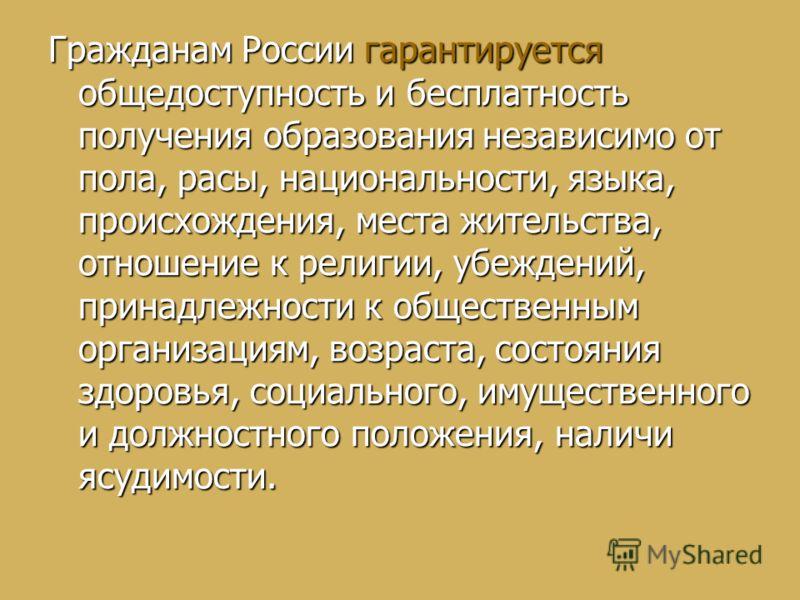 Гражданам России гарантируется общедоступность и бесплатность получения образования независимо от пола, расы, национальности, языка, происхождения, места жительства, отношение к религии, убеждений, принадлежности к общественным организациям, возраста