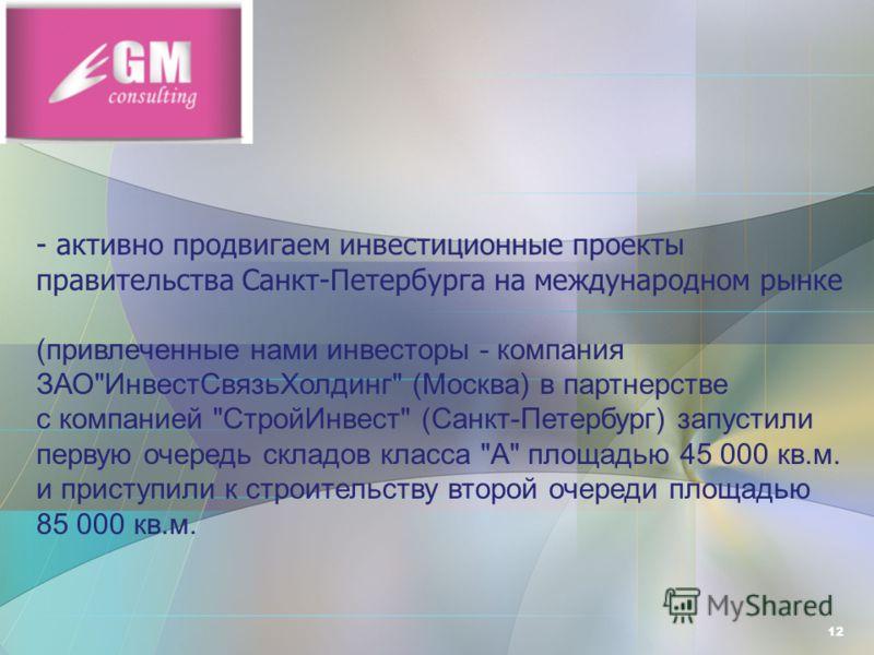 12 - активно продвигаем инвестиционные проекты правительства Санкт-Петербурга на международном рынке (привлеченные нами инвесторы - компания ЗАО