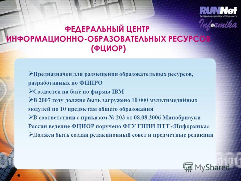 ФЕДЕРАЛЬНЫЙ ЦЕНТР ИНФОРМАЦИОННО-ОБРАЗОВАТЕЛЬНЫХ РЕСУРСОВ (ФЦИОР) Предназначен для размещения образовательных ресурсов, разработанных по ФЦПРО Создается на базе по фирмы IBM В 2007 году должно быть загружено 10 000 мультимедийных модулей по 10 предмет