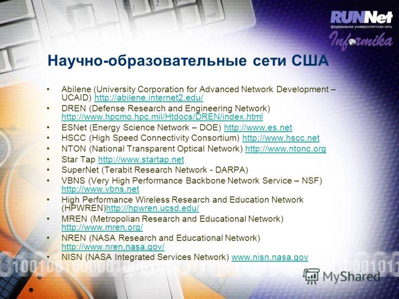 Научно-образовательные сети США Abilene (University Corporation for Advanced Network Development – UCAID) http://abilene.internet2.edu/http://abilene.internet2.edu/ DREN (Defense Research and Engineering Network) http://www.hpcmo.hpc.mil/Htdocs/DREN/