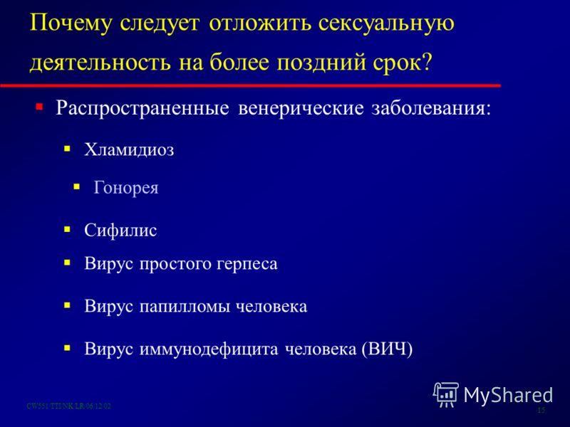 CW551/TTI/NK/LR/06/12/02 15 Почему следует отложить сексуальную деятельность на более поздний срок? Распространенные венерические заболевания: Хламидиоз Гонорея Сифилис Вирус простого герпеса Вирус папилломы человека Вирус иммунодефицита человека (ВИ
