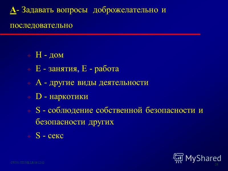 CW551/TTI/NK/LR/06/12/02 26 A- Задавать вопросы доброжелательно и последовательно H - дом E - занятия, E - работа A - другие виды деятельности D - наркотики S - соблюдение собственной безопасности и безопасности других S - секс