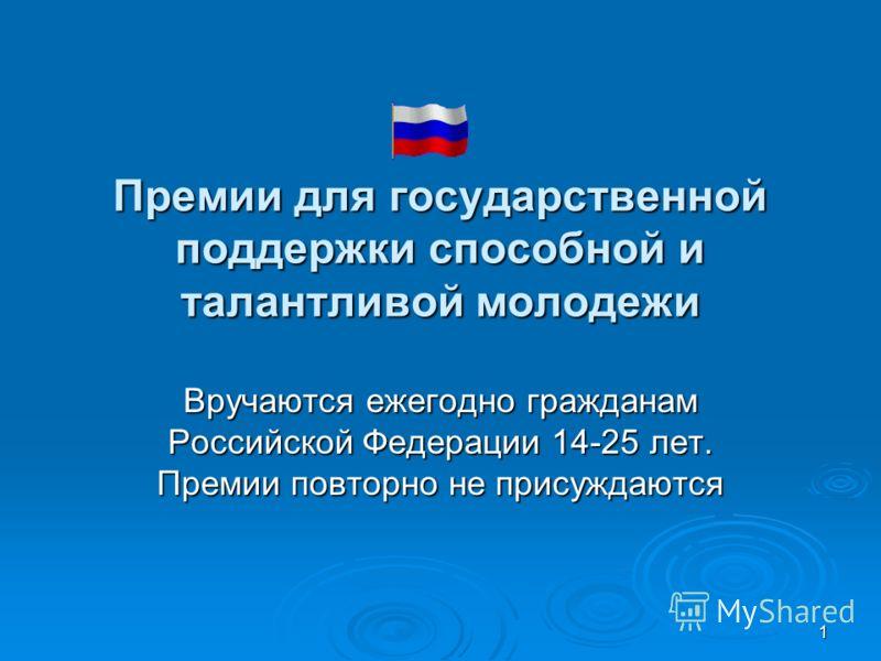 1 Премии для государственной поддержки способной и талантливой молодежи Вручаются ежегодно гражданам Российской Федерации 14-25 лет. Премии повторно не присуждаются