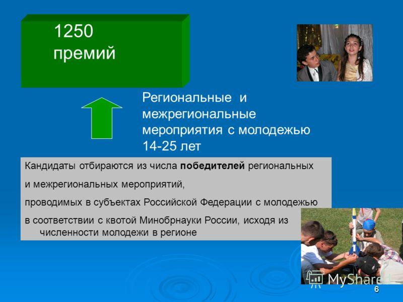 6 1250 премий Кандидаты отбираются из числа победителей региональных и межрегиональных мероприятий, проводимых в субъектах Российской Федерации с молодежью в соответствии с квотой Минобрнауки России, исходя из численности молодежи в регионе Региональ
