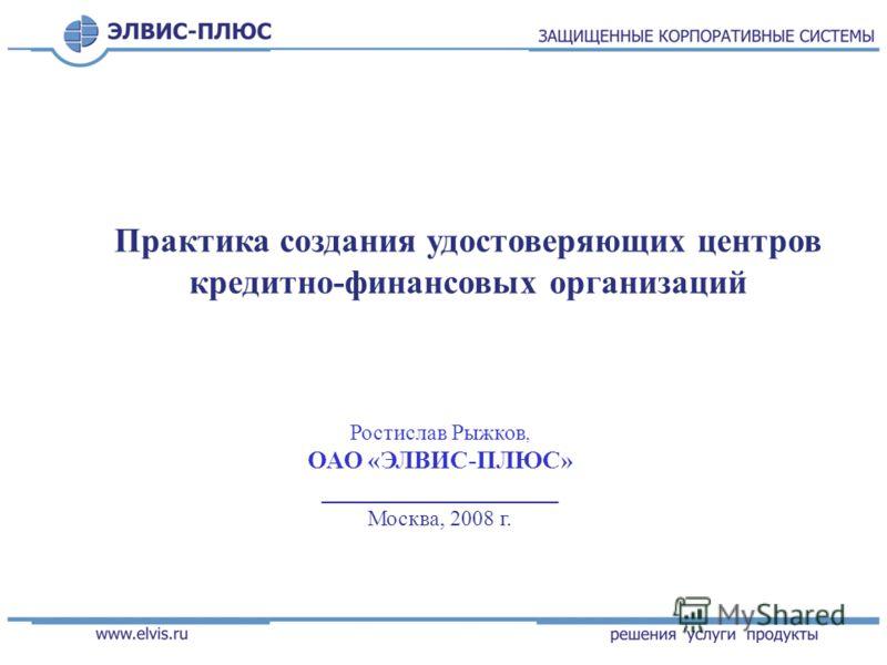 Практика создания удостоверяющих центров кредитно-финансовых организаций Ростислав Рыжков, ОАО «ЭЛВИС-ПЛЮС» ___________________ Москва, 2008 г.