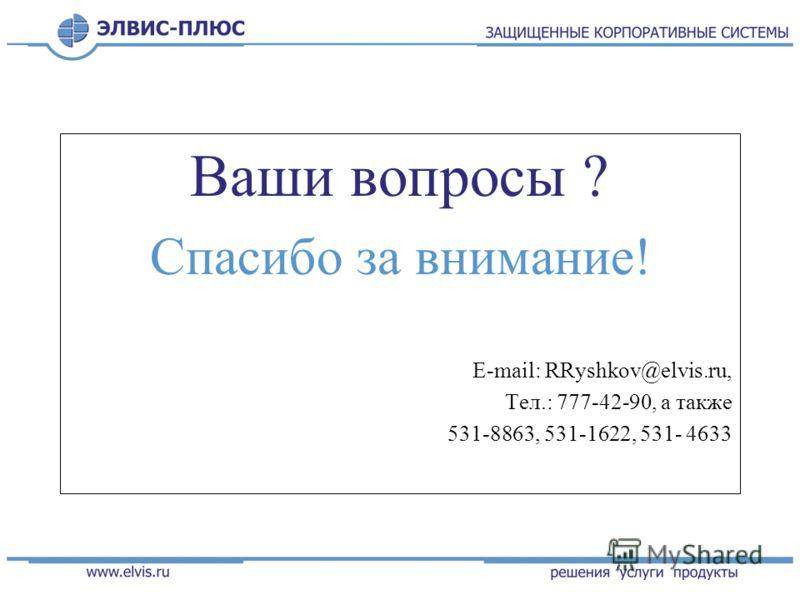 Ваши вопросы ? Спасибо за внимание! E-mail: RRyshkov@elvis.ru, Тел.: 777-42-90, а также 531-8863, 531-1622, 531- 4633