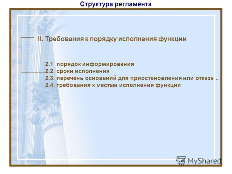 Структура регламента II. Требования к порядку исполнения функции 2.1 порядок информирования 2.2. сроки исполнения 2.3. перечень оснований для приостановления или отказа.. 2.4. требования к местам исполнения функции