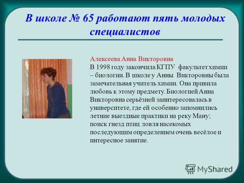 В школе 65 работают пять молодых специалистов Алексеева Анна Викторовна В 1998 году закончила КГПУ факультет химии – биологии. В школе у Анны Викторовны была замечательная учитель химии. Она привила любовь к этому предмету. Биологией Анна Викторовна