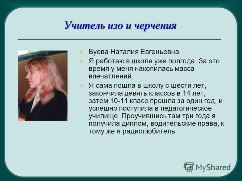 Учитель изо и черчения Буева Наталия Евгеньевна Я работаю в школе уже полгода. За это время у меня накопилась масса впечатлений. Я сама пошла в школу с шести лет, закончила девять классов в 14 лет, затем 10-11 класс прошла за один год, и успешно пост