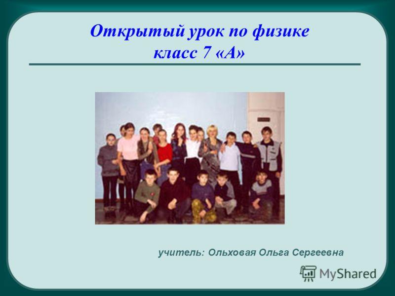 Открытый урок по физике класс 7 «А» учитель: Ольховая Ольга Сергеевна