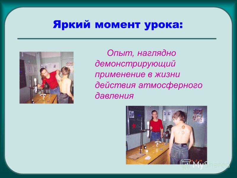 Яркий момент урока: Опыт, наглядно демонстрирующий применение в жизни действия атмосферного давления