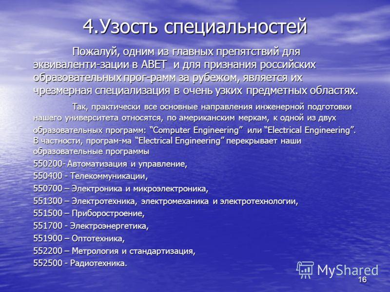 16 4.Узость специальностей Пожалуй, одним из главных препятствий для эквиваленти-зации в АВЕТ и для признания российских образовательных прог-рамм за рубежом, является их чрезмерная специализация в очень узких предметных областях. Так, практически вс