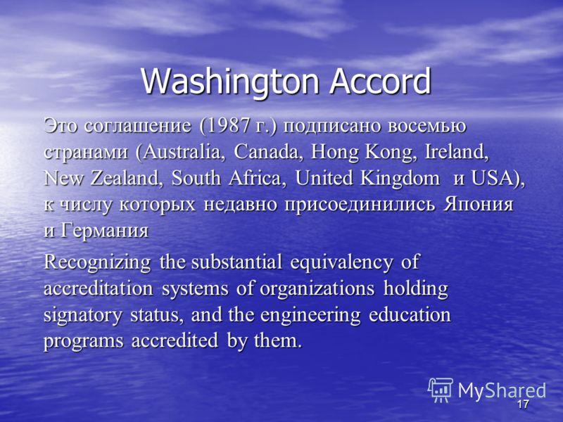 17 Washington Accord Это соглашение (1987 г.) подписано восемью странами (Australia, Canada, Hong Kong, Ireland, New Zealand, South Africa, United Kingdom и USA), к числу которых недавно присоединились Япония и Германия Recognizing the substantial eq