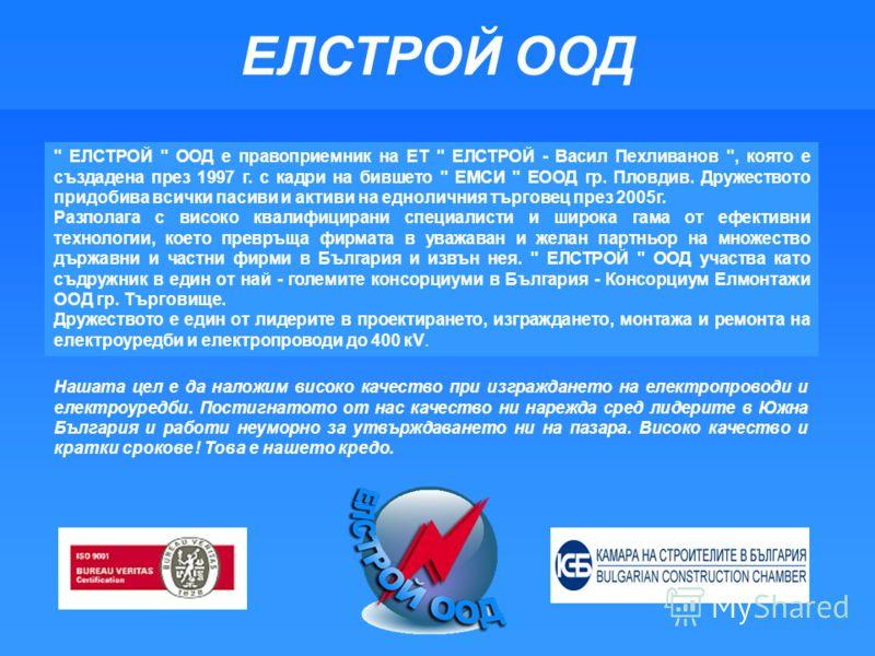 Нашата цел е да наложим високо качество при изграждането на електропроводи и електроуредби. Постигнатото от нас качество ни нарежда сред лидерите в Южна България и работи неуморно за утвърждаването ни на пазара. Високо качество и кратки срокове ! Тов