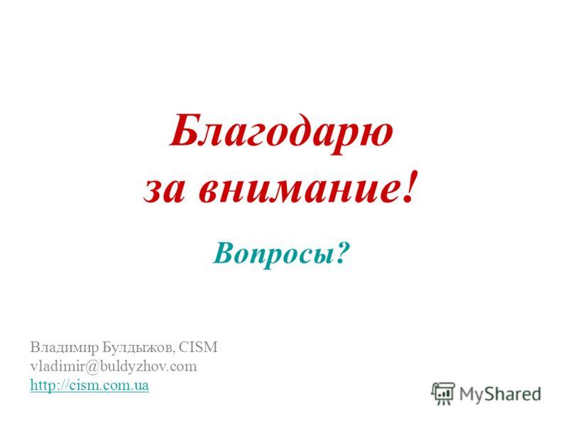Благодарю за внимание! Вопросы? Владимир Булдыжов, CISM vladimir @ buldyzhov.com http://cism.com.ua