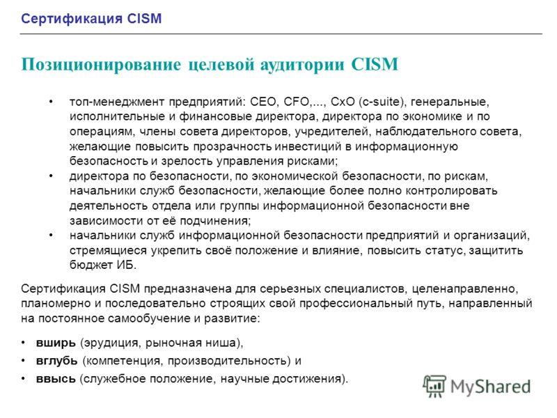 Сертификация CISM предназначена для серьезных специалистов, целенаправленно, планомерно и последовательно строящих свой профессиональный путь, направленный на постоянное самообучение и развитие: вширь (эрудиция, рыночная ниша), вглубь (компетенция, п