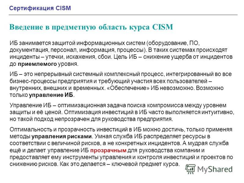 Сертификация CISM Введение в предметную область курса CISM ИБ занимается защитой информационных систем (оборудование, ПО, документация, персонал, информация, процессы). В таких системах происходят инциденты – утечки, искажения, сбои. Цель ИБ – снижен
