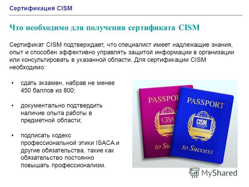 Сертификация CISM Что необходимо для получения сертификата CISM сдать экзамен, набрав не менее 450 баллов из 800; документально подтвердить наличие опыта работы в предметной области; подписать кодекс профессиональной этики ISACA и другие обязательств