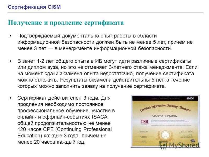 Сертификация CISM Получение и продление сертификата Подтверждаемый документально опыт работы в области информационной безопасности должен быть не менее 5 лет, причем не менее 3 лет в менеджменте информационной безопасности. В зачет 1-2 лет общего опы