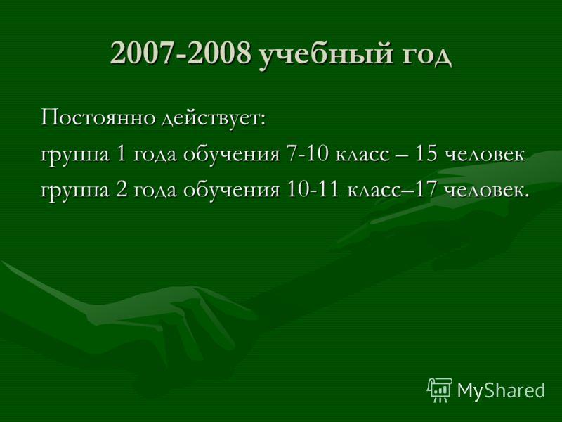 2007-2008 учебный год Постоянно действует: Постоянно действует: группа 1 года обучения 7-10 класс – 15 человек группа 1 года обучения 7-10 класс – 15 человек группа 2 года обучения 10-11 класс–17 человек. группа 2 года обучения 10-11 класс–17 человек