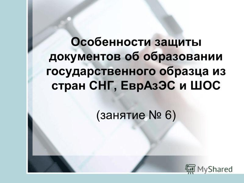 Особенности защиты документов об образовании государственного образца из стран СНГ, ЕврАзЭС и ШОС (занятие 6)