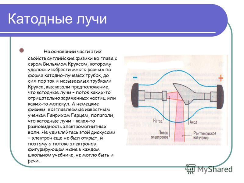 Катодные лучи На основании части этих свойств английские физики во главе с сэром Вильямом Круксом, которому удалось изобрести много разных по форме катодно-лучевых трубок, до сих пор так и называемых трубками Крукса, высказали предположение, что като