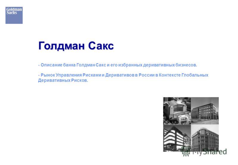 Голдман Сакс - Описание банка Голдман Сакс и его избранных деривативных бизнесов. - Рынок Управления Рисками и Деривативов в России в Контексте Глобальных Деривативных Рисков.