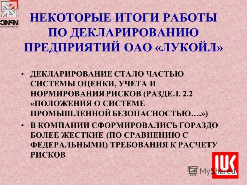 НЕКОТОРЫЕ ИТОГИ РАБОТЫ ПО ДЕКЛАРИРОВАНИЮ ПРЕДПРИЯТИЙ ОАО «ЛУКОЙЛ» ДЕКЛАРИРОВАНИЕ СТАЛО ЧАСТЬЮ СИСТЕМЫ ОЦЕНКИ, УЧЕТА И НОРМИРОВАНИЯ РИСКОВ (РАЗДЕЛ. 2.2 «ПОЛОЖЕНИЯ О СИСТЕМЕ ПРОМЫШЛЕННОЙ БЕЗОПАСНОСТЬЮ….») В КОМПАНИИ СФОРМИРОВАЛИСЬ ГОРАЗДО БОЛЕЕ ЖЕСТКИЕ