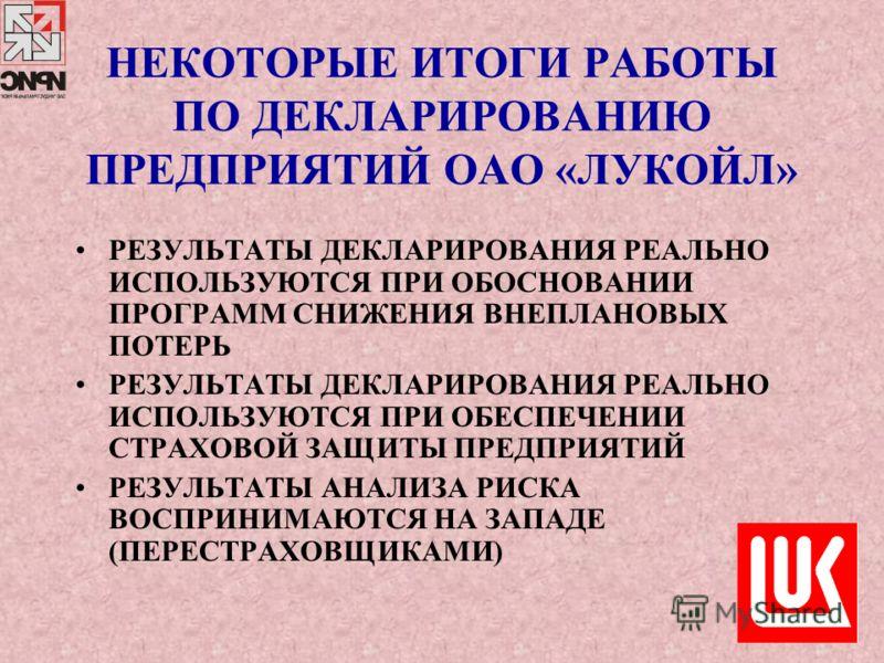 НЕКОТОРЫЕ ИТОГИ РАБОТЫ ПО ДЕКЛАРИРОВАНИЮ ПРЕДПРИЯТИЙ ОАО «ЛУКОЙЛ» РЕЗУЛЬТАТЫ ДЕКЛАРИРОВАНИЯ РЕАЛЬНО ИСПОЛЬЗУЮТСЯ ПРИ ОБОСНОВАНИИ ПРОГРАММ СНИЖЕНИЯ ВНЕПЛАНОВЫХ ПОТЕРЬ РЕЗУЛЬТАТЫ ДЕКЛАРИРОВАНИЯ РЕАЛЬНО ИСПОЛЬЗУЮТСЯ ПРИ ОБЕСПЕЧЕНИИ СТРАХОВОЙ ЗАЩИТЫ ПРЕД