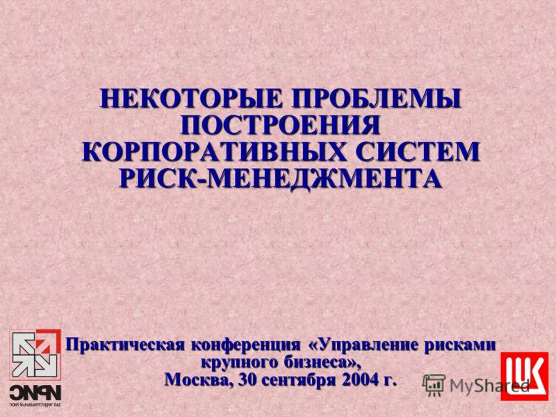 НЕКОТОРЫЕ ПРОБЛЕМЫ ПОСТРОЕНИЯ КОРПОРАТИВНЫХ СИСТЕМ РИСК-МЕНЕДЖМЕНТА Практическая конференция «Управление рисками крупного бизнеса», Москва, 30 сентября 2004 г.