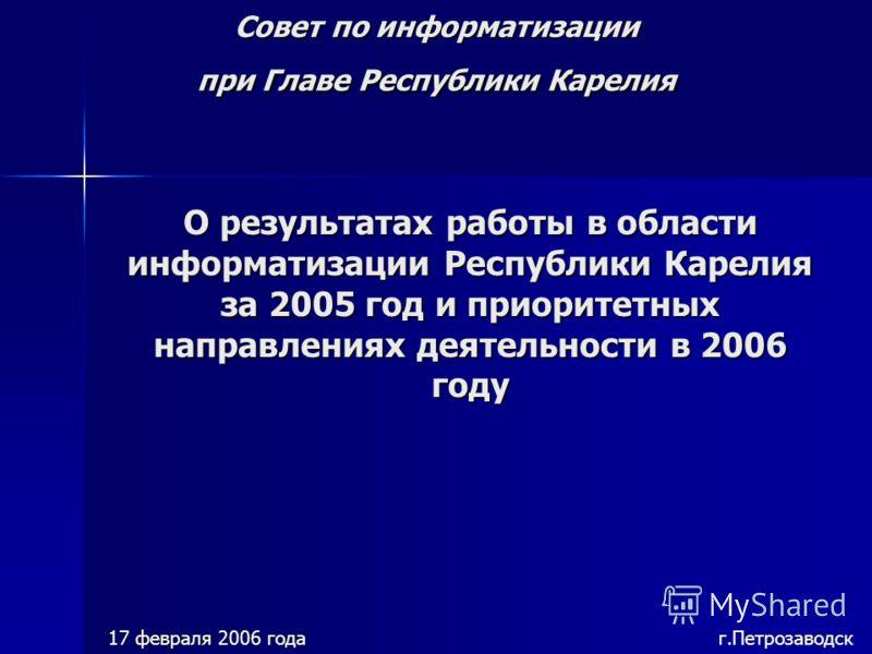 Совет по информатизации при Главе Республики Карелия 17 февраля 2006 года г.Петрозаводск О результатах работы в области информатизации Республики Карелия за 2005 год и приоритетных направлениях деятельности в 2006 году