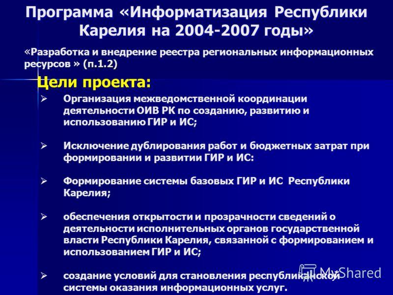 Программа «Информатизация Республики Карелия на 2004-2007 годы» Цели проекта: Организация межведомственной координации деятельности ОИВ РК по созданию, развитию и использованию ГИР и ИС; Исключение дублирования работ и бюджетных затрат при формирован