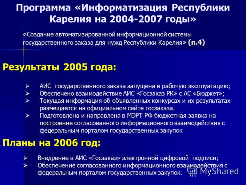 Программа «Информатизация Республики Карелия на 2004-2007 годы» Результаты 2005 года: Планы на 2006 год: Внедрение в АИС «Госзаказ» электронной цифровой подписи; Обеспечение согласованного информационного взаимодействия с федеральным порталом государ