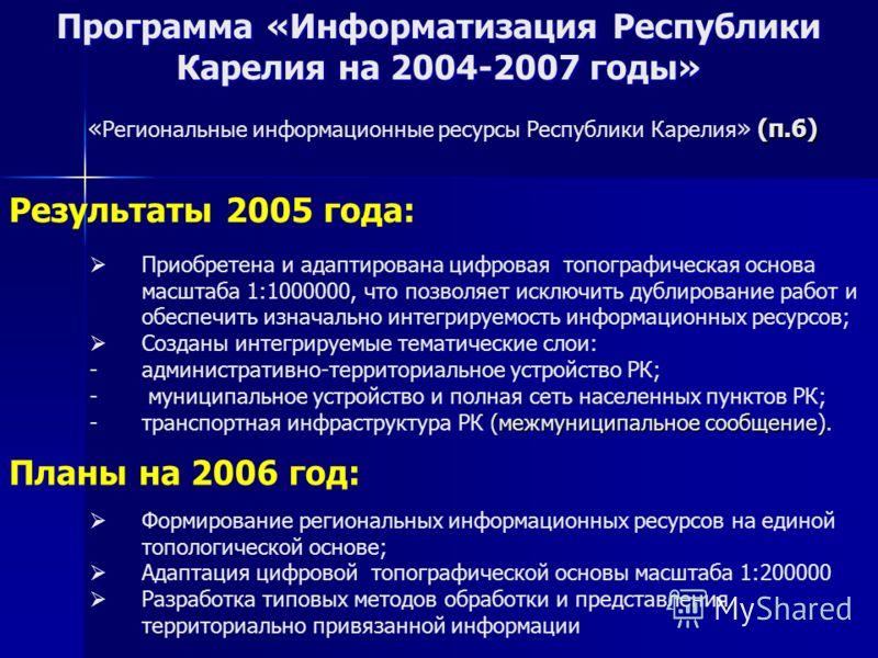 Программа «Информатизация Республики Карелия на 2004-2007 годы» Результаты 2005 года: Планы на 2006 год: Формирование региональных информационных ресурсов на единой топологической основе; Адаптация цифровой топографической основы масштаба 1:200000 Ра