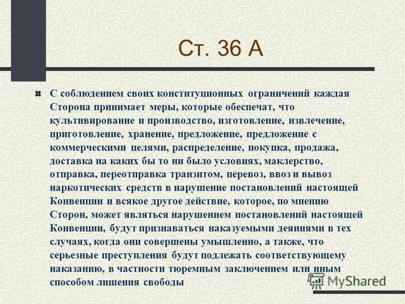 Ст. 36 А С соблюдением своих конституционных ограничений каждая Сторона принимает меры, которые обеспечат, что культивирование и производство, изготовление, извлечение, приготовление, хранение, предложение, предложение с коммерческими целями, распред