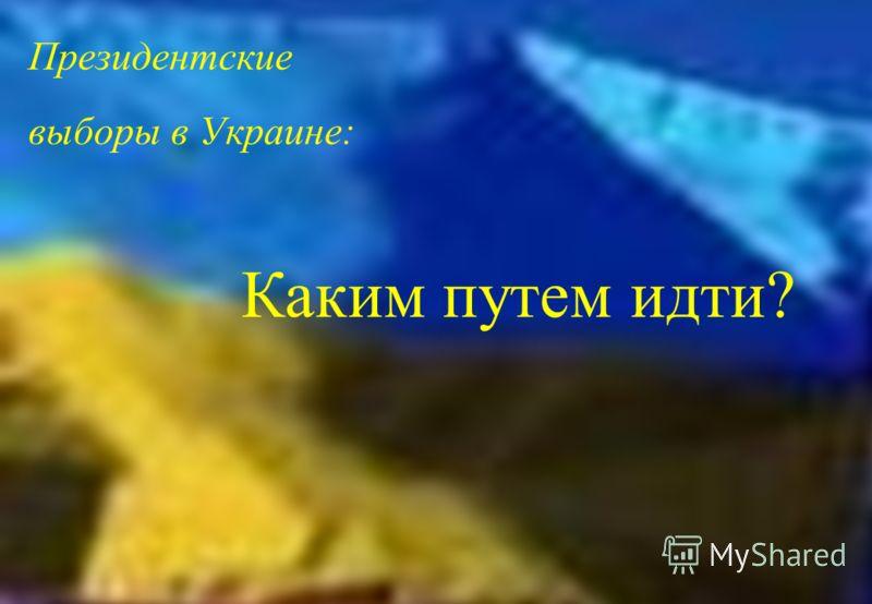 Президентские выборы в Украине: Каким путем идти?