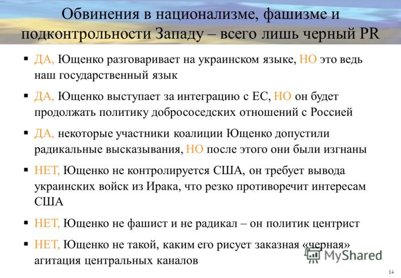 14 Обвинения в национализме, фашизме и подконтрольности Западу – всего лишь черный PR ДА, Ющенко разговаривает на украинском языке, НО это ведь наш государственный язык ДА, Ющенко выступает за интеграцию с ЕС, НО он будет продолжать политику добросос