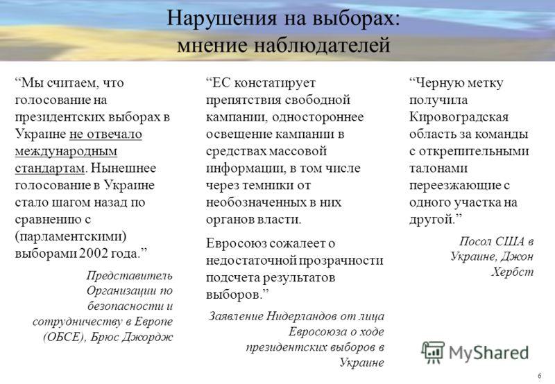 6 Нарушения на выборах: мнение наблюдателей Мы считаем, что голосование на президентских выборах в Украине не отвечало международным стандартам. Нынешнее голосование в Украине стало шагом назад по сравнению с (парламентскими) выборами 2002 года. Пред