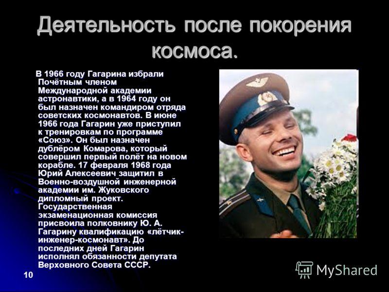 Деятельность после покорения космоса. В 1966 году Гагарина избрали Почётным членом Международной академии астронавтики, а в 1964 году он был назначен командиром отряда советских космонавтов. В июне 1966 года Гагарин уже приступил к тренировкам по про