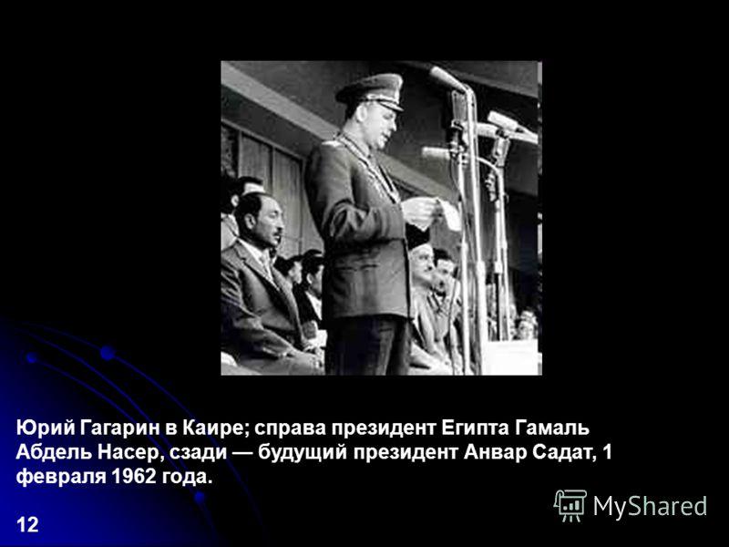Юрий Гагарин в Каире; справа президент Египта Гамаль Абдель Насер, сзади будущий президент Анвар Садат, 1 февраля 1962 года. 12