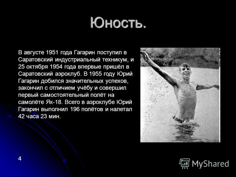 Юность. В августе 1951 года Гагарин поступил в Саратовский индустриальный техникум, и 25 октября 1954 года впервые пришёл в Саратовский аэроклуб. В 1955 году Юрий Гагарин добился значительных успехов, закончил с отличием учёбу и совершил первый самос