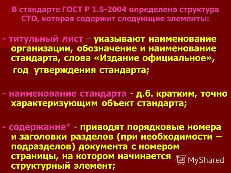 В стандарте ГОСТ Р 1.5-2004 определена структура СТО, которая содержит следующие элементы: - титульный лист – указывают наименование организации, обозначение и наименование стандарта, слова «Издание официальное», год утверждения стандарта; год утверж