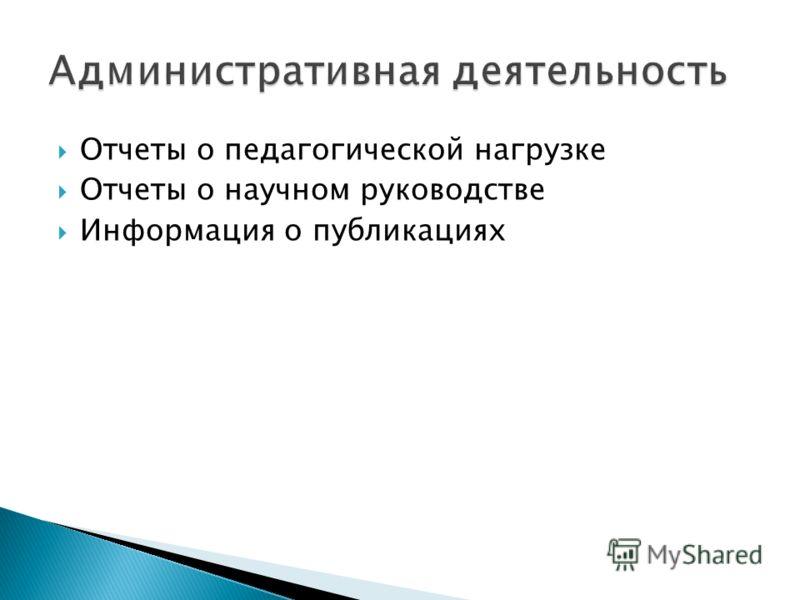 Отчеты о педагогической нагрузке Отчеты о научном руководстве Информация о публикациях