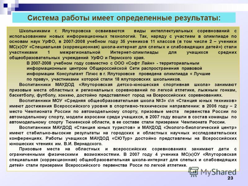 23 Система работы имеет определенные результаты: Школьниками г. Ялуторовска осваиваются виды интеллектуальных соревнований с использованием новых информационных технологий. Так, наряду с участием в олимпиаде по основам наук УрФО, в 2007-2008 учебном