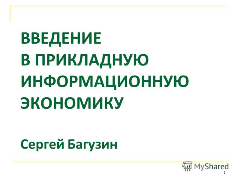 ВВЕДЕНИЕ В ПРИКЛАДНУЮ ИНФОРМАЦИОННУЮ ЭКОНОМИКУ Сергей Багузин 1