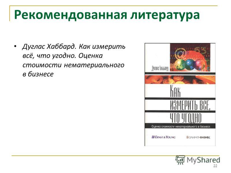 22 Рекомендованная литература Дуглас Хаббард. Как измерить всё, что угодно. Оценка стоимости нематериального в бизнесе